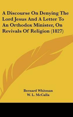 A Discourse on Denying the Lord Jesus and a Letter to an Orthodox Minister, on Revivals of Religion (1827) by Bernard Whitman