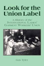 Look for the Union Label: History of the International Ladies' Garment Workers' Union by Gus Tyler