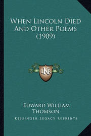 When Lincoln Died and Other Poems (1909) When Lincoln Died and Other Poems (1909) by Edward William Thomson