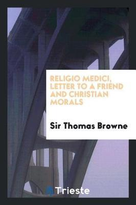 Religio Medici, Letter to a Friend and Christian Morals by Sir Thomas Browne