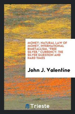 Money; Natural Law of Money, International Bimetallism, Free Silver, Currency by John J Valentine