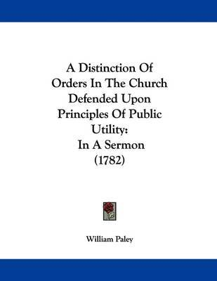 A Distinction of Orders in the Church Defended Upon Principles of Public Utility: In a Sermon (1782) by William Paley image