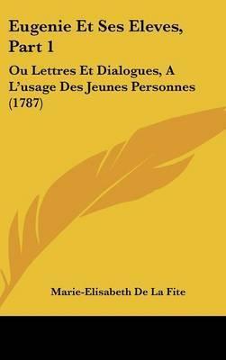 Eugenie Et Ses Eleves, Part 1: Ou Lettres Et Dialogues, A L'usage Des Jeunes Personnes (1787) by Marie-Elisabeth De La Fite