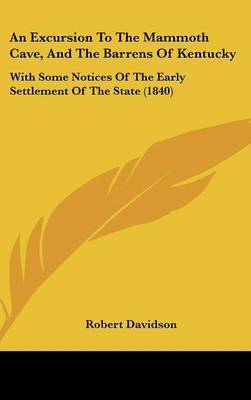 An Excursion To The Mammoth Cave, And The Barrens Of Kentucky: With Some Notices Of The Early Settlement Of The State (1840) by Robert Davidson