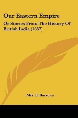 Our Eastern Empire: Or Stories From The History Of British India (1857) by Mrs E Burrows