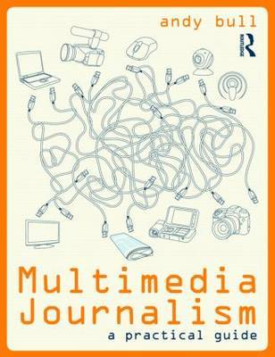 Multimedia Journalism: A Practical Guide by Andy Bull