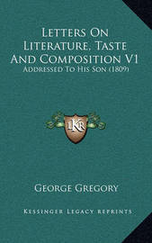 Letters on Literature, Taste and Composition V1: Addressed to His Son (1809) by George Gregory