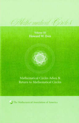 Mathematical Circles: Volume 3, Mathematical Circles Adieu, Return to Mathematical Circles by Howard W Eves