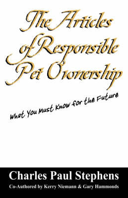 The Articles of Responsible Pet Ownership: What You Must Know for the Future by Charles , Paul Stephens