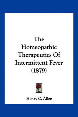 The Homeopathic Therapeutics of Intermittent Fever (1879) by Henry C Allen