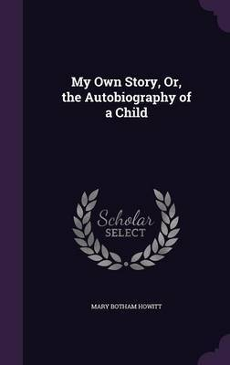 My Own Story, Or, the Autobiography of a Child by Mary Botham Howitt image