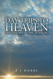 Day Trips to Heaven by T J Hobbs