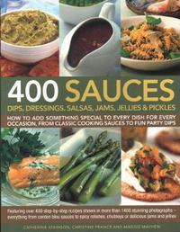 400 Sauces, Dips, Dressings, Salsas, Jams, Jellies & Pickles by Christine France