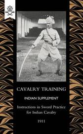 Cavalry Training Indian SupplementInstructions for Sword Practice for Indian Cavalry 1911 by General Staff India
