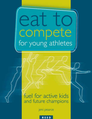 Eat to Compete for Young Athletes: Fuel for Active Kids and Future Champions by J. Pearce