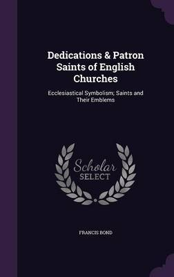Dedications & Patron Saints of English Churches by Francis Bond
