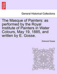 The Masque of Painters: As Performed by the Royal Institute of Painters in Water Colours, May 19, 1885, and Written by E. Gosse. by Edmund Gosse