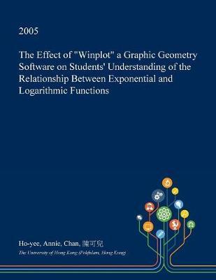 The Effect of Winplot a Graphic Geometry Software on Students' Understanding of the Relationship Between Exponential and Logarithmic Functions by Ho-Yee Annie Chan