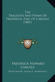 The Tragedies and Poems of Frederick, Earl of Carlisle (1801the Tragedies and Poems of Frederick, Earl of Carlisle (1801) ) by Frederick Howard Carlisle