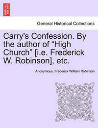 """Carry's Confession. by the Author of """"High Church"""" [I.E. Frederick W. Robinson], Etc. by * Anonymous"""