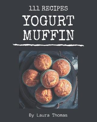 111 Yogurt Muffin Recipes by Laura Thomas