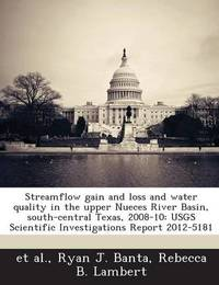 Streamflow Gain and Loss and Water Quality in the Upper Nueces River Basin, South-Central Texas, 2008-10: Usgs Scientific Investigations Report 2012-5181 by Ryan J Banta