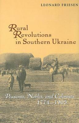 Rural Revolutions in Southern Ukraine - Peasants, Nobles and Colonists 1774-1905 by Leonard Friesen