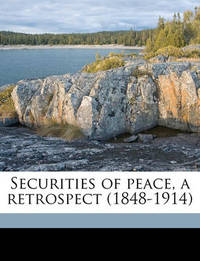 Securities of Peace, a Retrospect (1848-1914) by Adolphus William Ward
