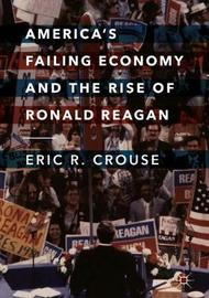 America's Failing Economy and the Rise of Ronald Reagan by Eric R. Crouse