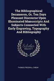 The Bibliographical Decameron, Or, Ten Days Pleasant Discourse Upon Illuminated Manuscripts and Subjects Connected with Early Engraving, Typography and Bibliography by Thomas Frognall Dibdin