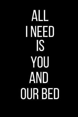 All I Need Is You And Our Bed by Sexy Gift Journals