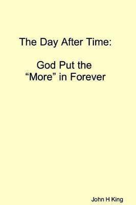 The Day After Time: God Put The 'More' in Forever by John King