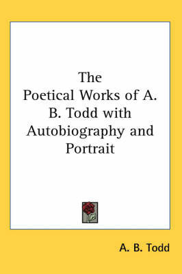 The Poetical Works of A. B. Todd with Autobiography and Portrait by A. B. Todd
