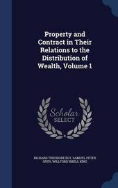 Property and Contract in Their Relations to the Distribution of Wealth; Volume 1 by Richard Theodore Ely