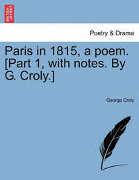 Paris in 1815, a Poem. [Part 1, with Notes. by G. Croly.] by George Croly