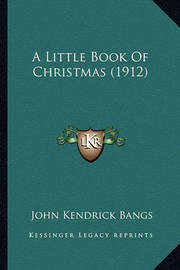 A Little Book of Christmas (1912) by John Kendrick Bangs