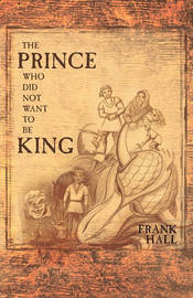 The Prince Who Did Not Want To Be King by Frank Hall