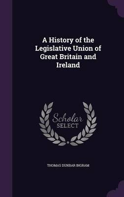 A History of the Legislative Union of Great Britain and Ireland by Thomas Dunbar Ingram image
