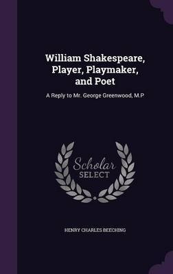 William Shakespeare, Player, Playmaker, and Poet by Henry Charles Beeching
