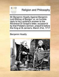 MR Benjamin Hoadly Against Benjamin Lord Bishop of Bangor by Benjamin Hoadly
