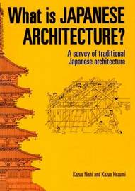What Is Japanese Architecture?: A Survey Of Traditional Japanese Architecture by Kazuo Nishi