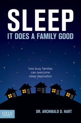 Sleep, It Does a Family Good: How Busy Families Can Overcome Sleep Deprivation by Dr Archibald D Hart