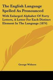 The English Language Spelled As Pronounced: With Enlarged Alphabet Of Forty Letters, A Letter For Each Distinct Element In The Language (1874) by George Withers image