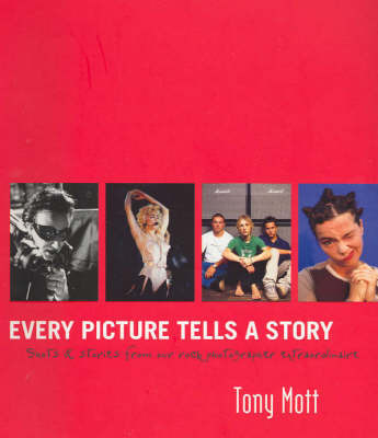 Every picture tells a story: Stories and Images from a Life of Rock Photography by Tony Mott