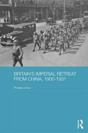 Britain's Imperial Retreat from China, 1900-1931 by Phoebe Chow