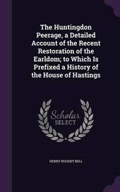 The Huntingdon Peerage, a Detailed Account of the Recent Restoration of the Earldom; To Which Is Prefixed a History of the House of Hastings by Henry Nugent Bell image