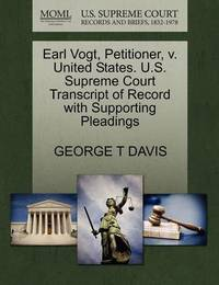 Earl Vogt, Petitioner, V. United States. U.S. Supreme Court Transcript of Record with Supporting Pleadings by George T Davis