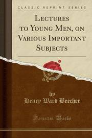 Lectures to Young Men, on Various Important Subjects (Classic Reprint) by Henry Ward Beecher