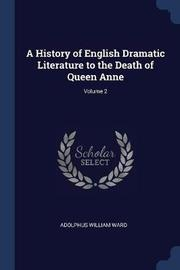 A History of English Dramatic Literature to the Death of Queen Anne; Volume 2 by Adolphus William Ward