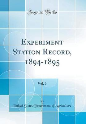 Experiment Station Record, 1894-1895, Vol. 6 (Classic Reprint) by United States Department of Agriculture